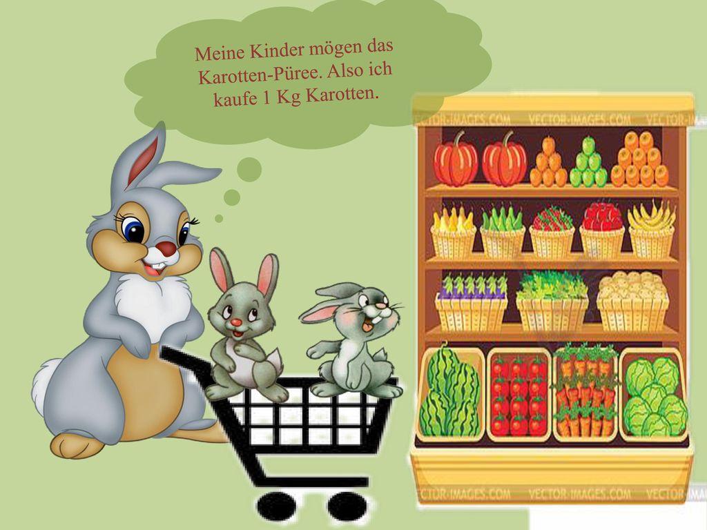 Meine Kinder mögen das Karotten-Püree. Also ich kaufe 1 Kg Karotten.