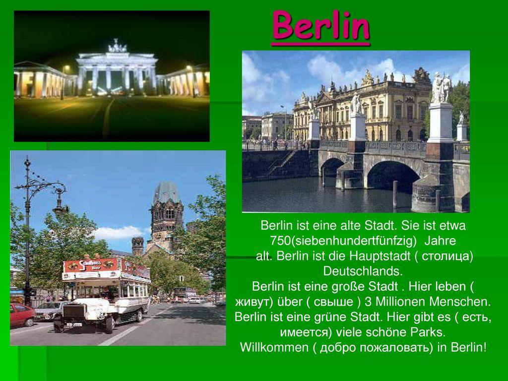 Berlin Berlin ist eine alte Stadt. Sie ist etwa 750(siebenhundertfünfzig) Jahre. alt. Berlin ist die Hauptstadt ( столица) Deutschlands.