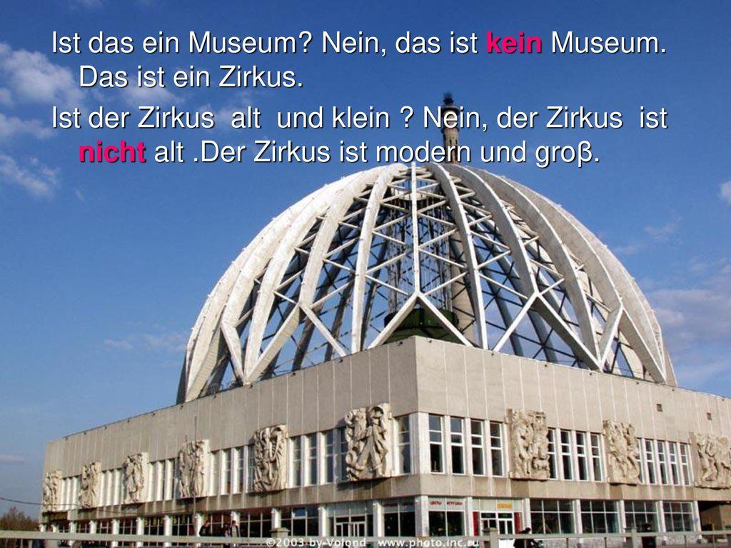 Ist das ein Museum Nein, das ist kein Museum. Das ist ein Zirkus.