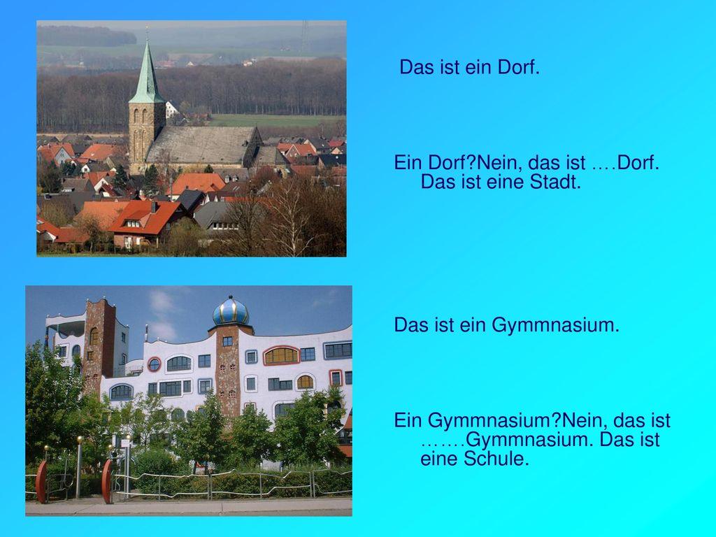 Das ist ein Dorf. Ein Dorf Nein, das ist ….Dorf. Das ist eine Stadt. Das ist ein Gymmnasium.