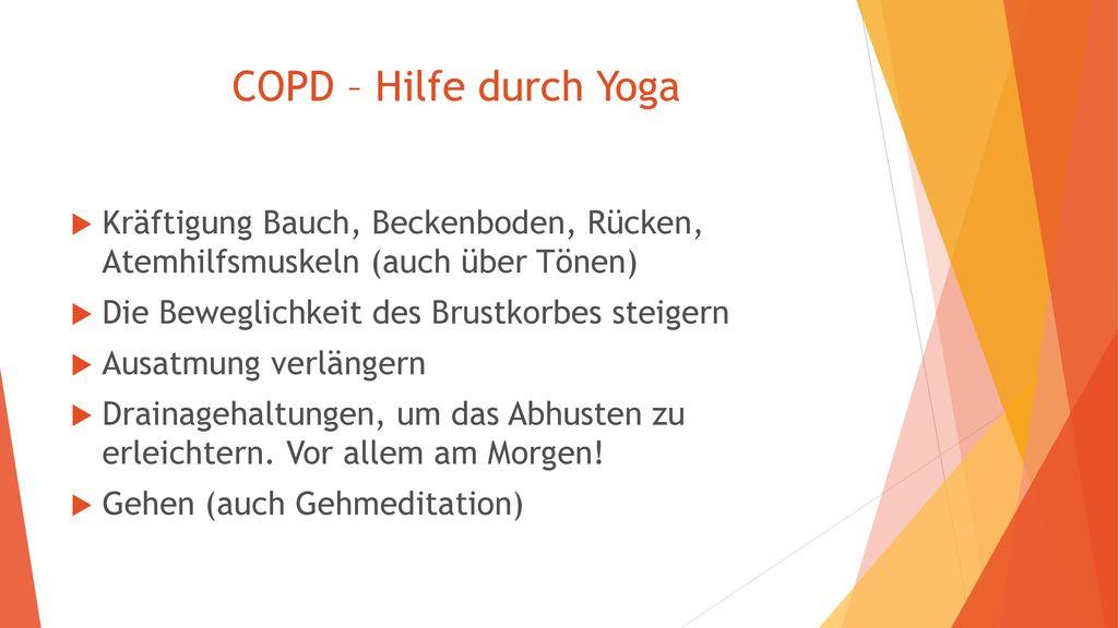 COPD – Hilfe durch Yoga Kräftigung Bauch, Beckenboden, Rücken, Atemhilfsmuskeln (auch über Tönen) Die Beweglichkeit des Brustkorbes steigern.