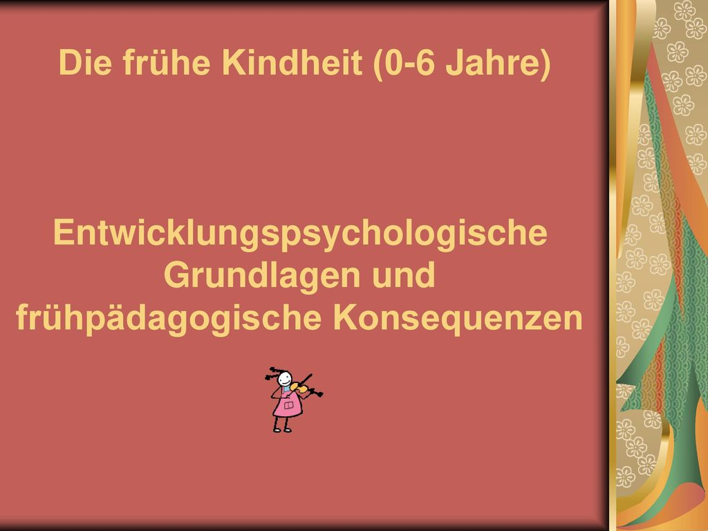 Die frühe Kindheit (0-6 Jahre) Entwicklungspsychologische Grundlagen und frühpädagogische Konsequenzen