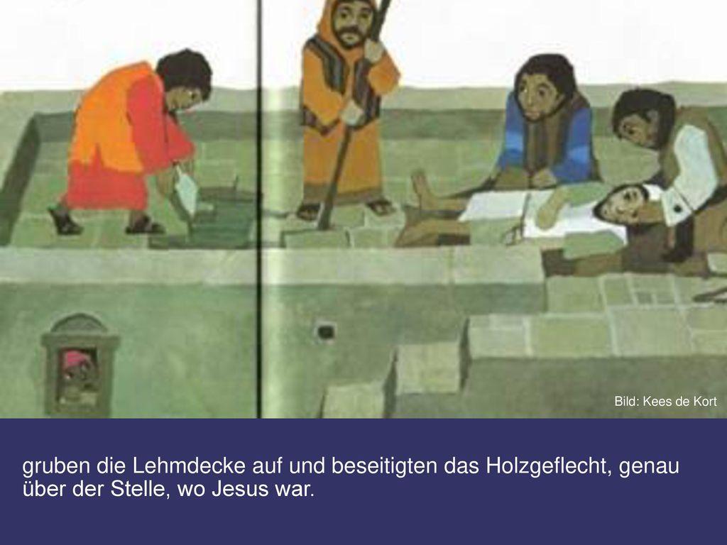 Darum stiegen sie auf das flache Dach, gruben die Lehmdecke auf und beseitigten das Holzgeflecht, genau über der Stelle, wo Jesus war.