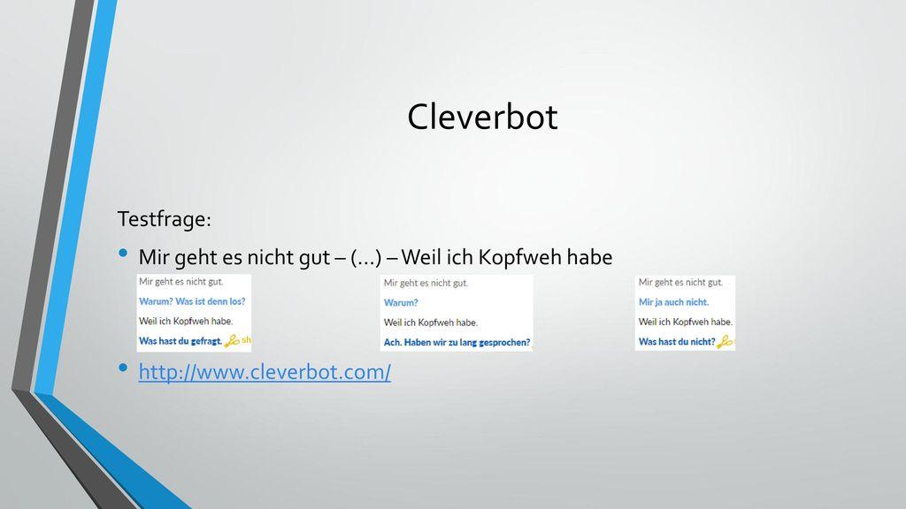 Cleverbot Testfrage: Mir geht es nicht gut – (…) – Weil ich Kopfweh habe. http://www.cleverbot.com/