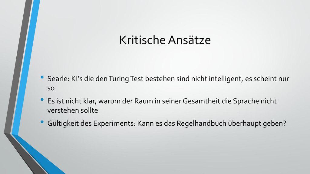 Kritische Ansätze Searle: KI's die den Turing Test bestehen sind nicht intelligent, es scheint nur so.