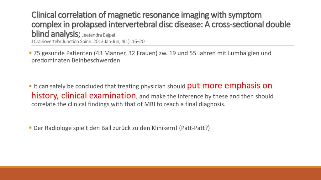 Clinical correlation of magnetic resonance imaging with symptom complex in prolapsed intervertebral disc disease: A cross-sectional double blind analysis; Jeetendra Bajpai J Craniovertebr Junction Spine. 2013 Jan-Jun; 4(1): 16–20.