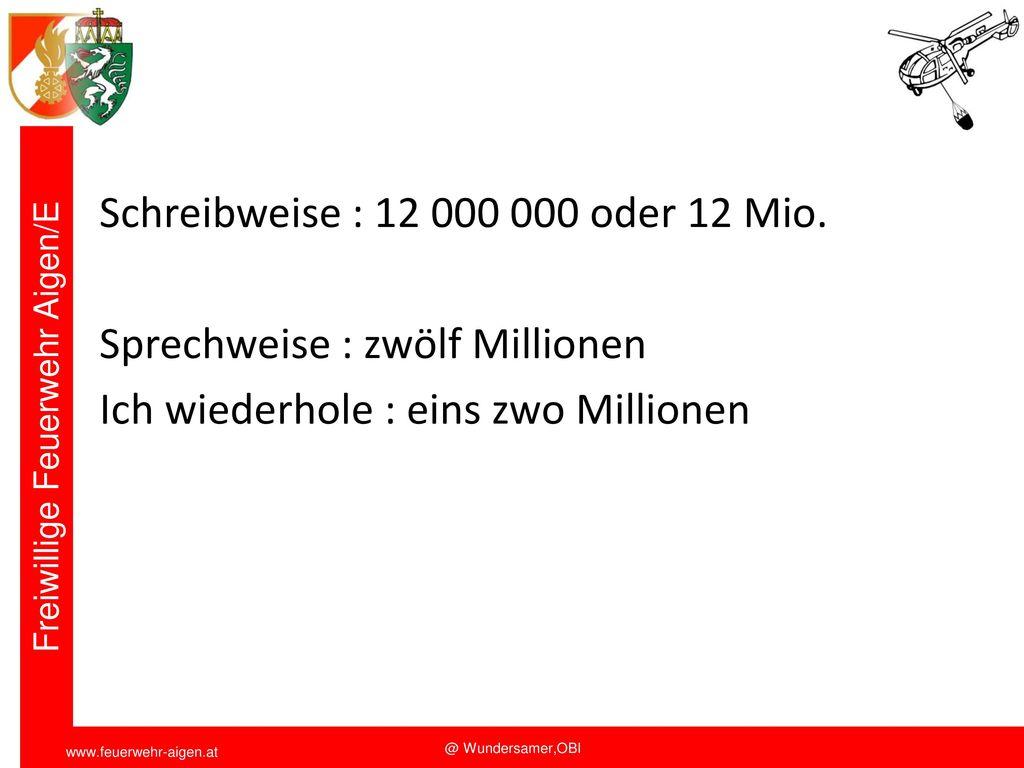 Funkschulung 2011 Schreibweise : 12 000 000 oder 12 Mio. Sprechweise : zwölf Millionen Ich wiederhole : eins zwo Millionen