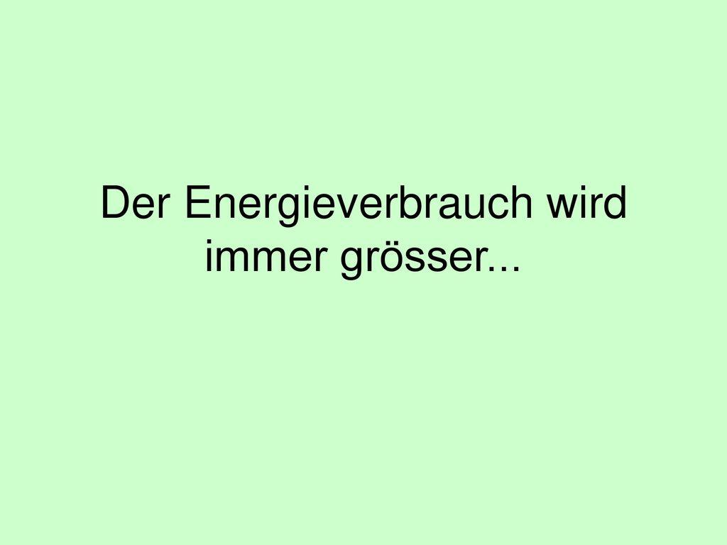 Der Energieverbrauch wird immer grösser...
