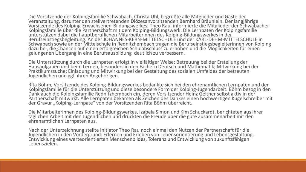 Die Vorsitzende der Kolpingsfamilie Schwabach, Christa Uhl, begrüßte alle Mitglieder und Gäste der Veranstaltung, darunter den stellvertretenden Diözesanvorsitzenden Bernhard Bräunlein. Der langjährige Vorsitzende des Kolping-Erwachsenen-Bildungswerkes, Theo Rau, informierte die Mitglieder der Schwabacher Kolpingsfamilie über die Partnerschaft mit dem Kolping-Bildungswerk. Die Lernpaten der Kolpingsfamilie unterstützen dabei die hauptberuflichen Mitarbeiterinnen des Kolping-Bildungswerkes in der Berufseinstiegsbegleitung. An der JOHANNES-KERN-MITTELSCHULE und der KARL-DEHM-MITTELSCHULE in Schwabach sowie an der Mittelschule in Rednitzhembach tragen die Berufseinstiegsbegleiterinnen von Kolping dazu bei, die Chancen auf einen erfolgreichen Schulabschluss zu erhöhen und die Möglichkeiten für einen gelungenen Übergang in eine Berufsausbildung deutlich zu verbessern.