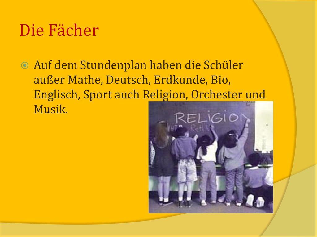 Die Fächer Auf dem Stundenplan haben die Schüler außer Mathe, Deutsch, Erdkunde, Bio, Englisch, Sport auch Religion, Orchester und Musik.