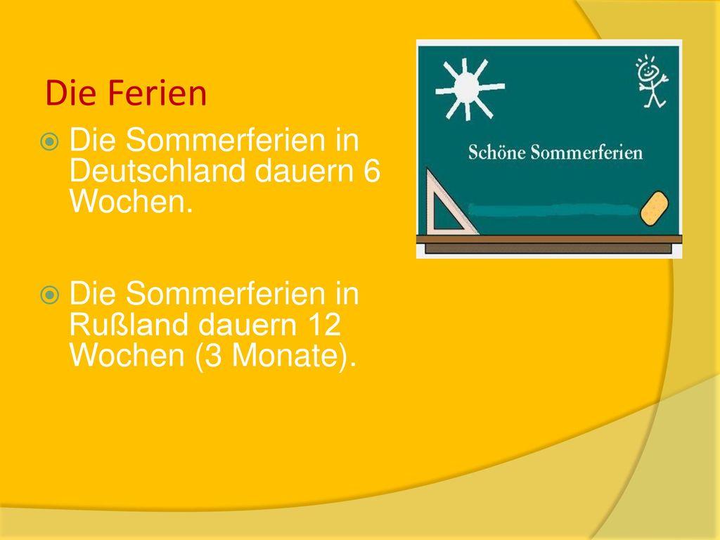 Die Ferien Die Sommerferien in Deutschland dauern 6 Wochen.