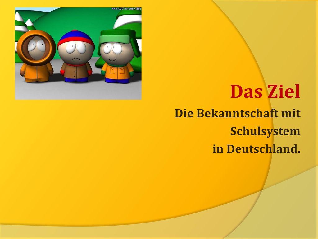 Das Ziel Die Bekanntschaft mit Schulsystem in Deutschland.
