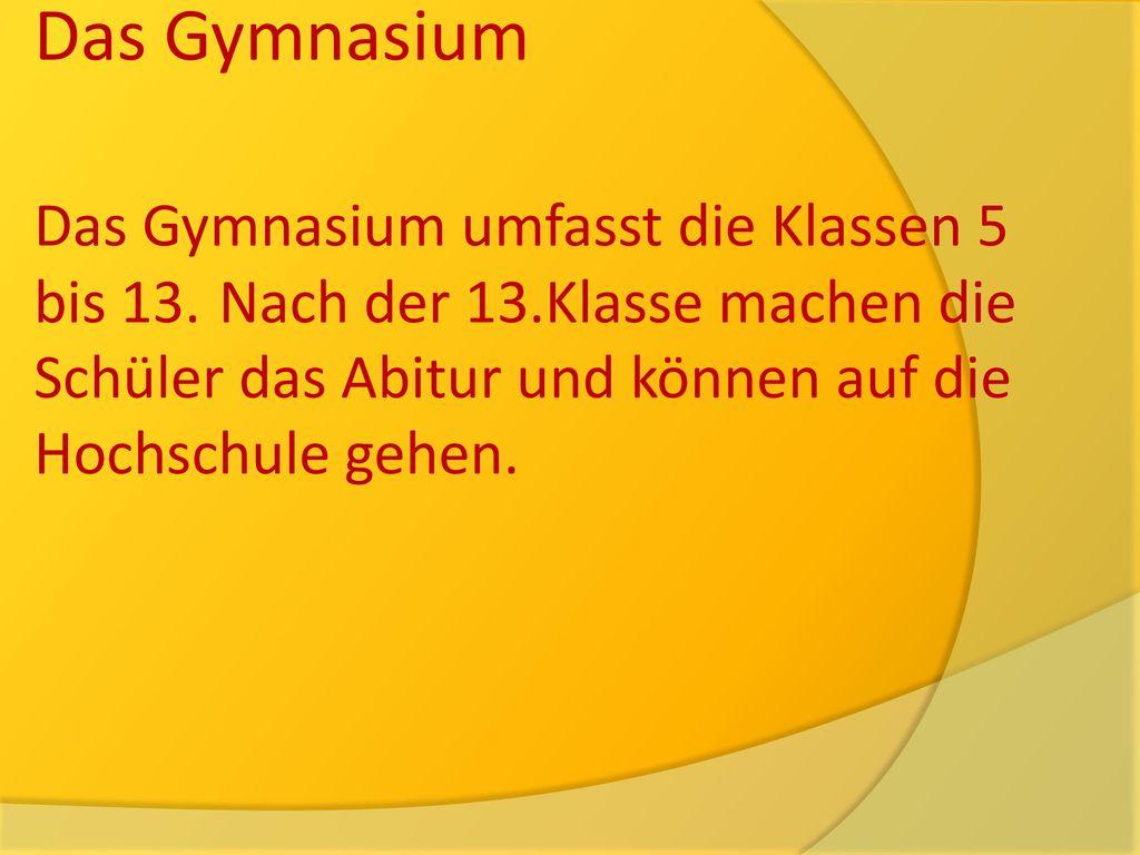 Das Gymnasium Das Gymnasium umfasst die Klassen 5 bis 13.