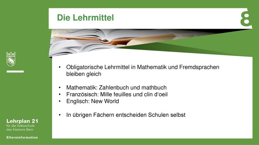 Die Lehrmittel Obligatorische Lehrmittel in Mathematik und Fremdsprachen bleiben gleich. Mathematik: Zahlenbuch und mathbuch.