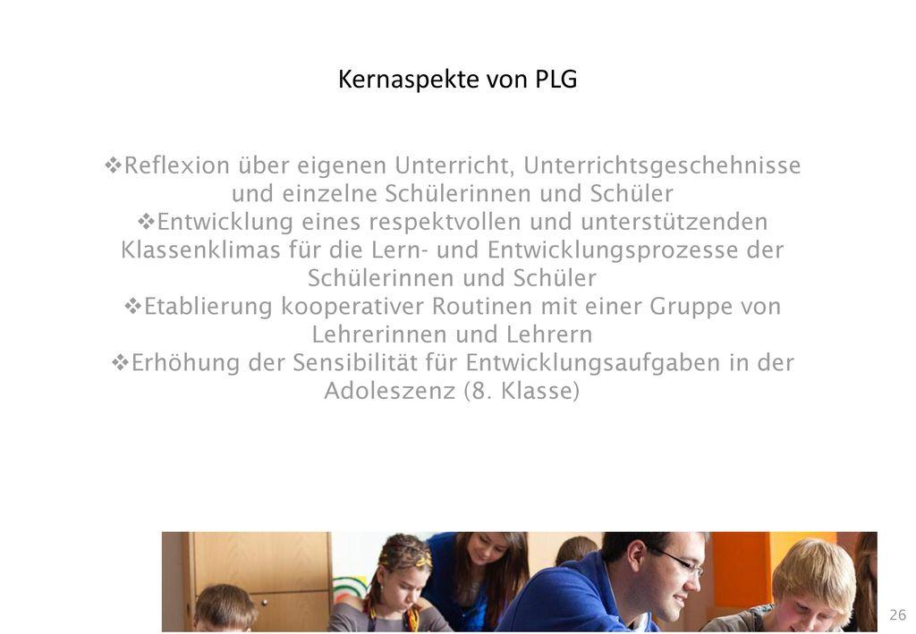 Kernaspekte von PLG Reflexion über eigenen Unterricht, Unterrichtsgeschehnisse und einzelne Schülerinnen und Schüler.