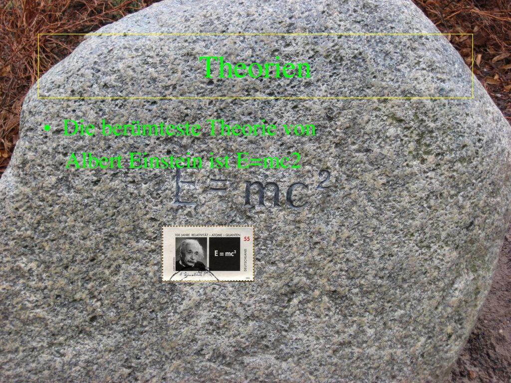Theorien Die berümteste Theorie von Albert Einstein ist E=mc2