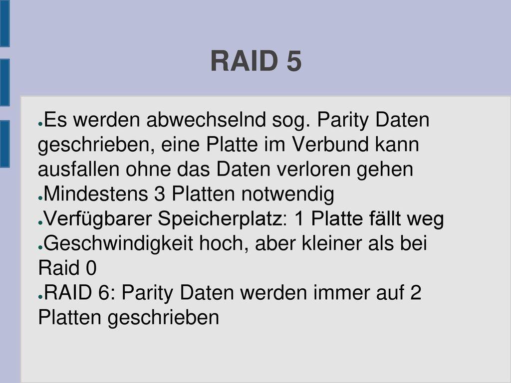 RAID 5 Es werden abwechselnd sog. Parity Daten geschrieben, eine Platte im Verbund kann ausfallen ohne das Daten verloren gehen.