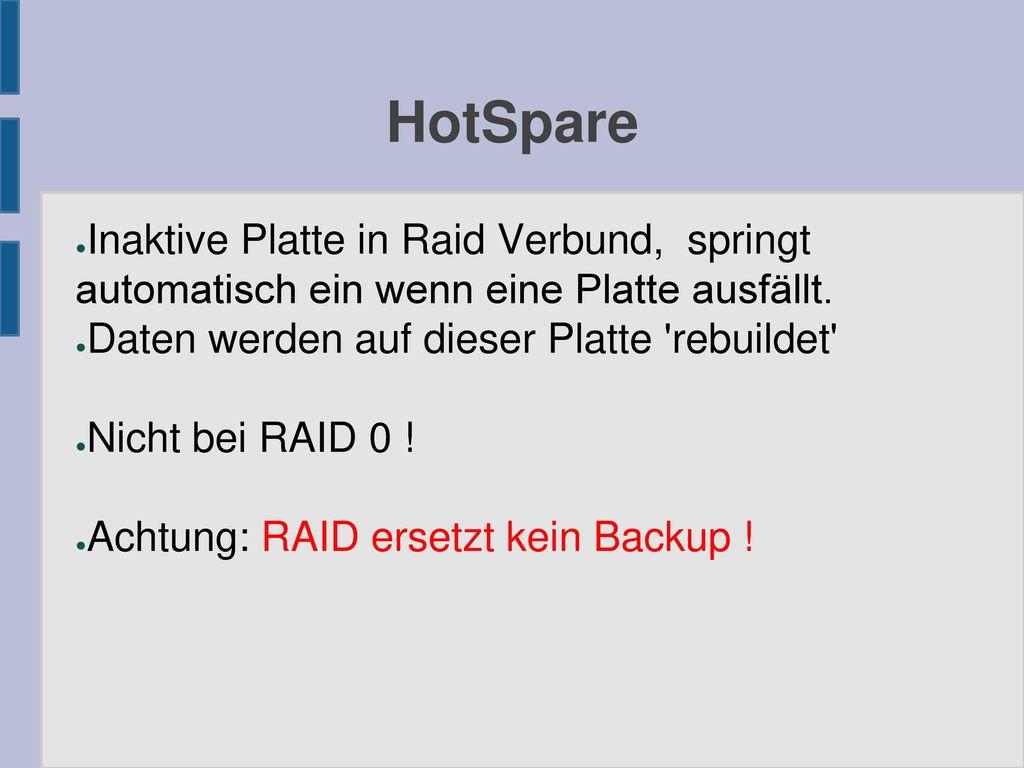 HotSpare Inaktive Platte in Raid Verbund, springt automatisch ein wenn eine Platte ausfällt. Daten werden auf dieser Platte rebuildet