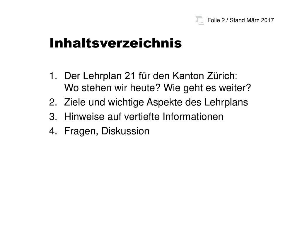 Inhaltsverzeichnis Der Lehrplan 21 für den Kanton Zürich: Wo stehen wir heute Wie geht es weiter Ziele und wichtige Aspekte des Lehrplans.