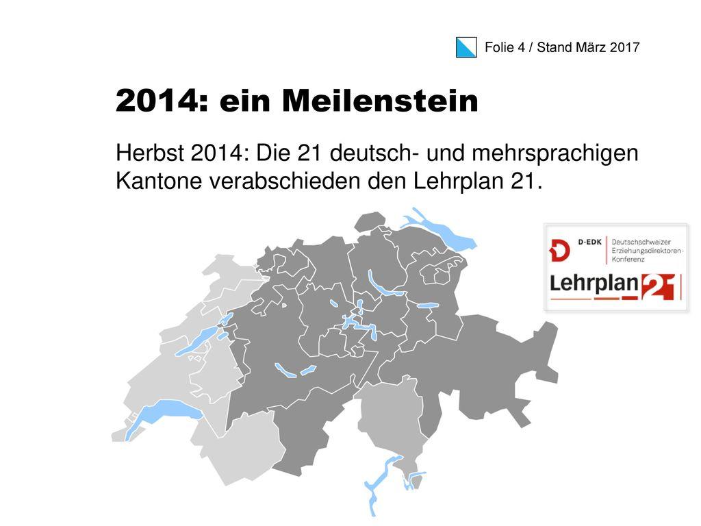 2014: ein Meilenstein Herbst 2014: Die 21 deutsch- und mehrsprachigen Kantone verabschieden den Lehrplan 21.