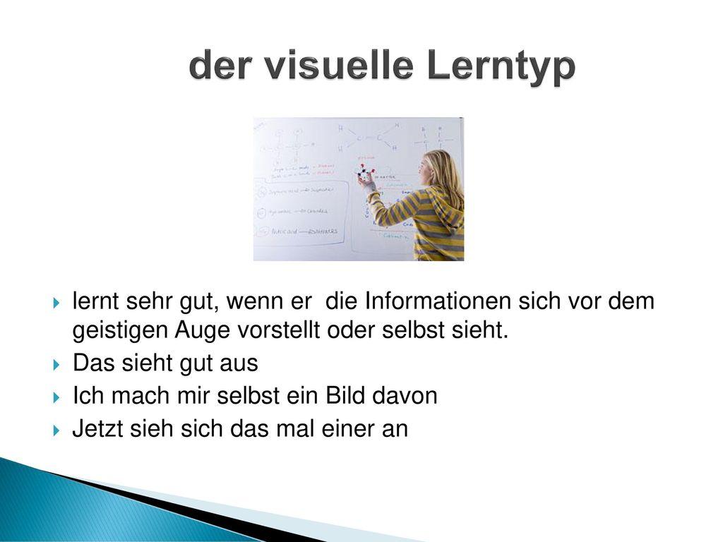der visuelle Lerntyp lernt sehr gut, wenn er die Informationen sich vor dem geistigen Auge vorstellt oder selbst sieht.