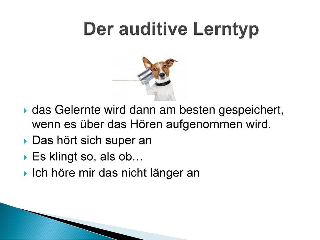 Der auditive Lerntyp das Gelernte wird dann am besten gespeichert, wenn es über das Hören aufgenommen wird.
