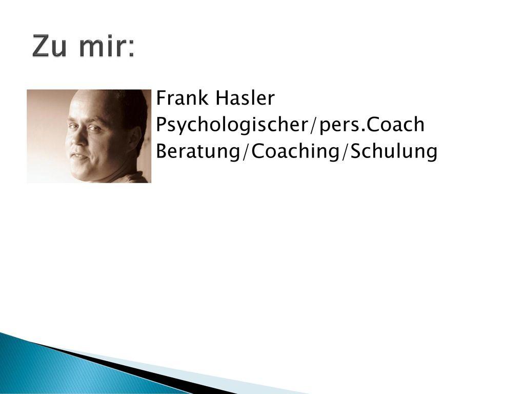 Zu mir: Frank Hasler Psychologischer/pers.Coach Beratung/Coaching/Schulung