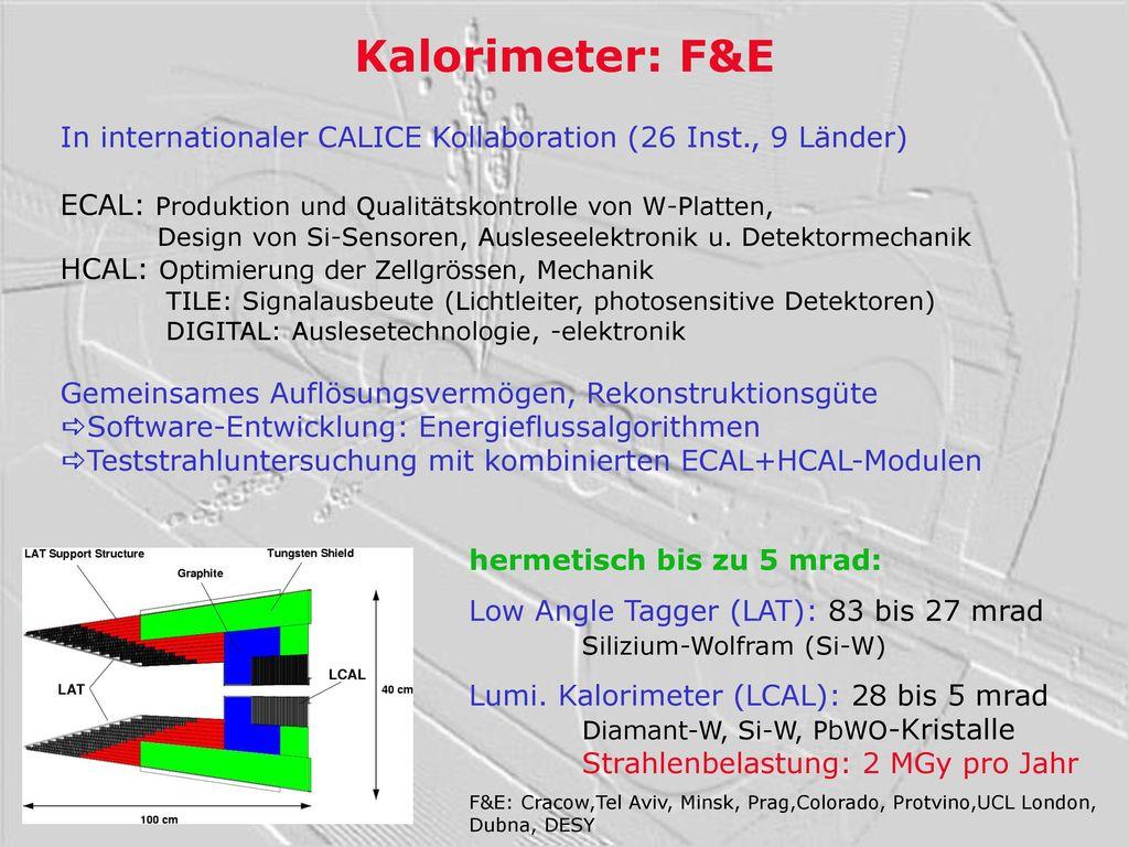 Kalorimeter: F&E In internationaler CALICE Kollaboration (26 Inst., 9 Länder) ECAL: Produktion und Qualitätskontrolle von W-Platten,