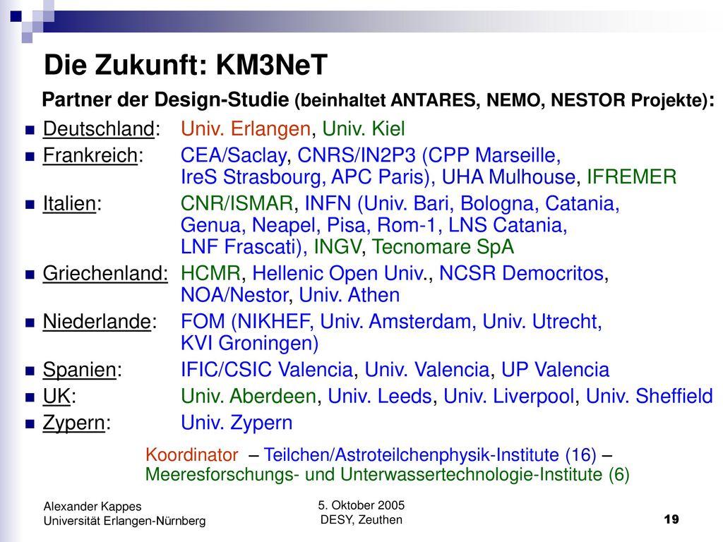 Die Zukunft: KM3NeT Partner der Design-Studie (beinhaltet ANTARES, NEMO, NESTOR Projekte): Deutschland: Univ. Erlangen, Univ. Kiel.
