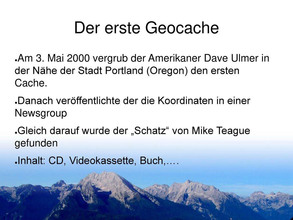 Der erste Geocache Am 3. Mai 2000 vergrub der Amerikaner Dave Ulmer in der Nähe der Stadt Portland (Oregon) den ersten Cache.