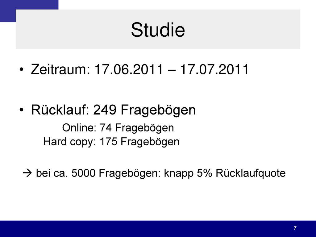 Studie Zeitraum: 17.06.2011 – 17.07.2011. Rücklauf: 249 Fragebögen Online: 74 Fragebögen Hard copy: 175 Fragebögen.