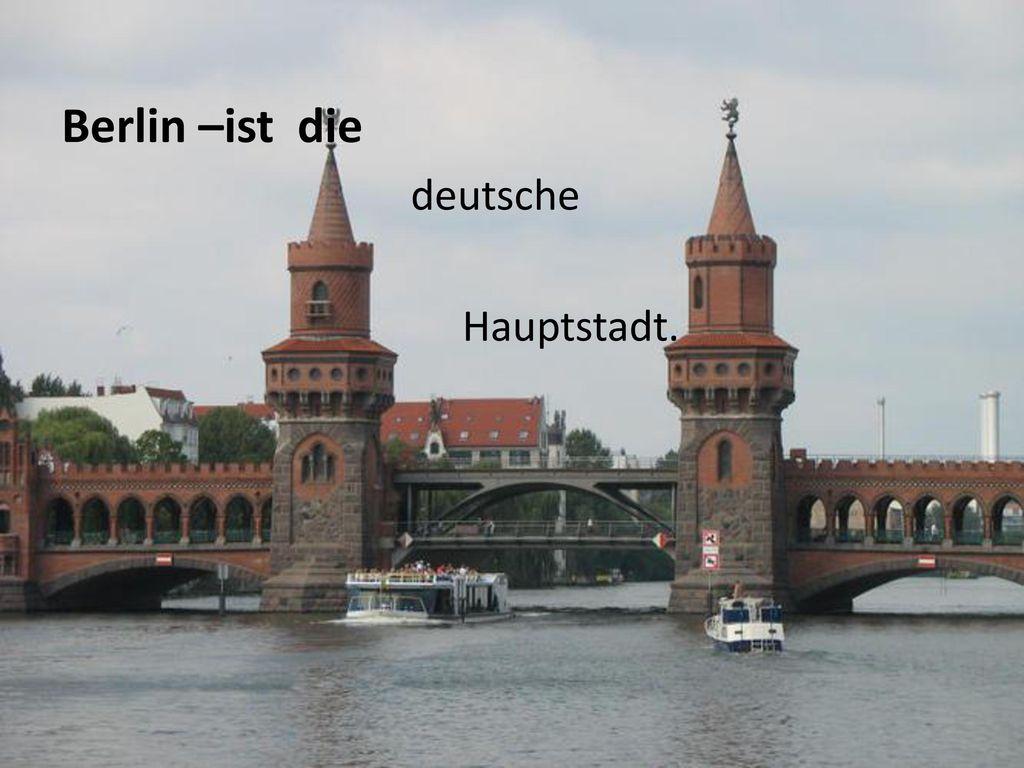 Berlin –ist die deutsche Hauptstadt.