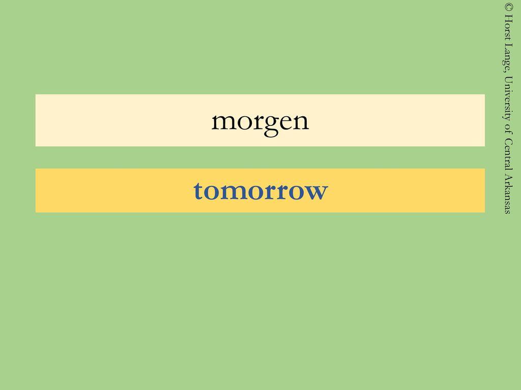 morgen tomorrow