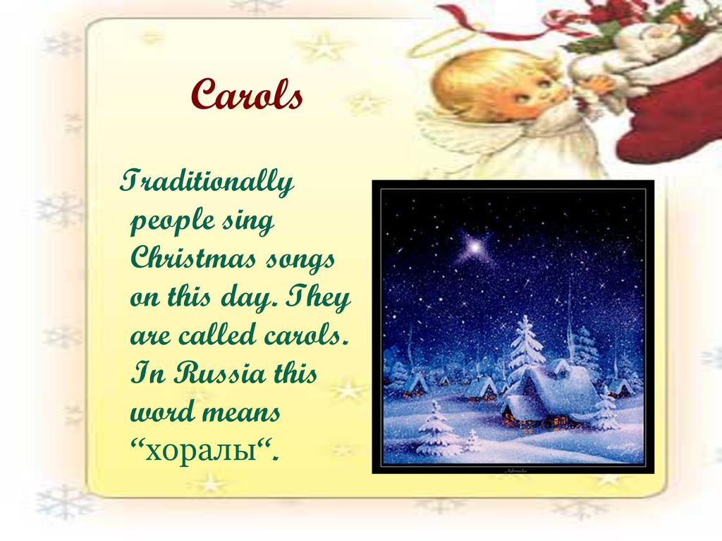 Carols Traditionally people sing Christmas songs on this day.
