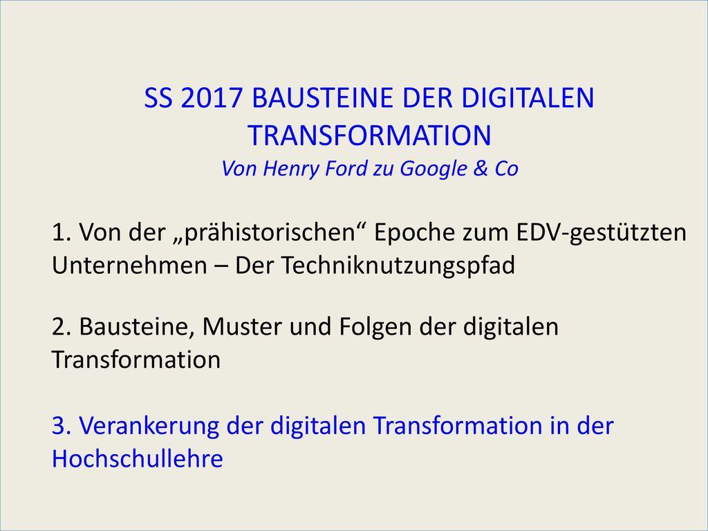 SS 2017 BAUSTEINE DER DIGITALEN TRANSFORMATION Von Henry Ford zu Google & Co