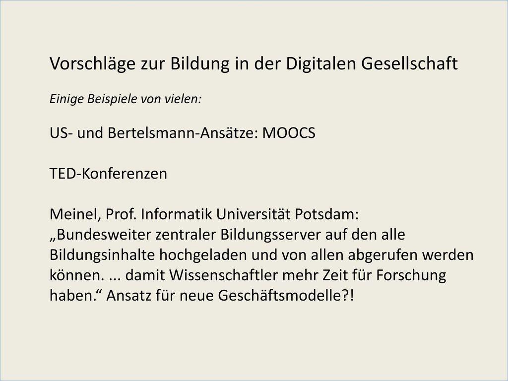 Vorschläge zur Bildung in der Digitalen Gesellschaft Einige Beispiele von vielen: US- und Bertelsmann-Ansätze: MOOCS