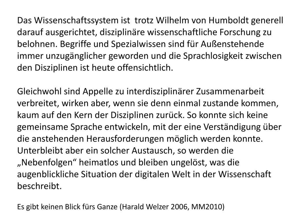 Das Wissenschaftssystem ist trotz Wilhelm von Humboldt generell darauf ausgerichtet, disziplinäre wissenschaftliche Forschung zu belohnen. Begriffe und Spezialwissen sind für Außenstehende immer unzugänglicher geworden und die Sprachlosigkeit zwischen den Disziplinen ist heute offensichtlich.