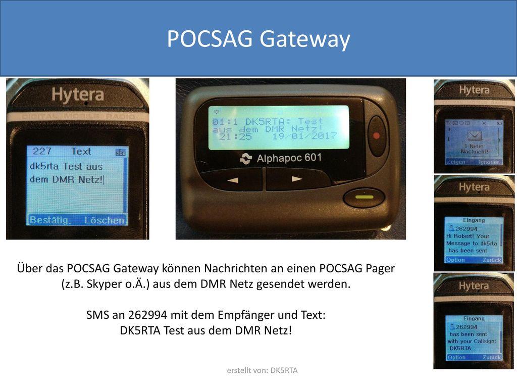 POCSAG Gateway Über das POCSAG Gateway können Nachrichten an einen POCSAG Pager (z.B. Skyper o.Ä.) aus dem DMR Netz gesendet werden.