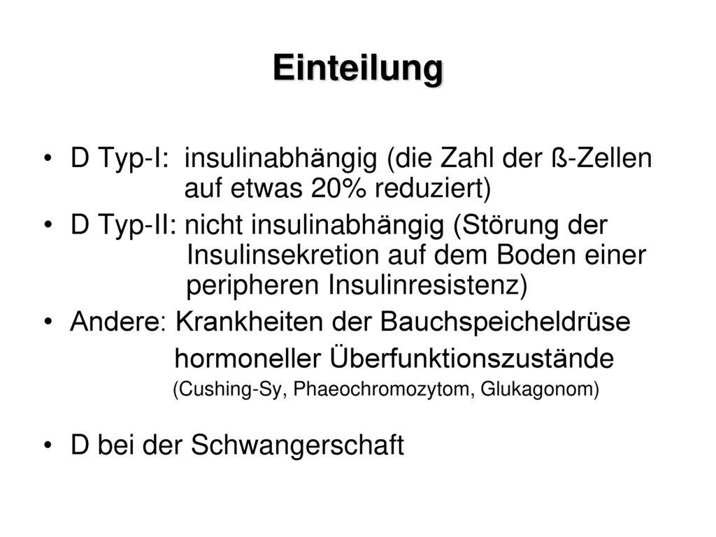 Einteilung D Typ-I: insulinabhängig (die Zahl der ß-Zellen auf etwas 20% reduziert)