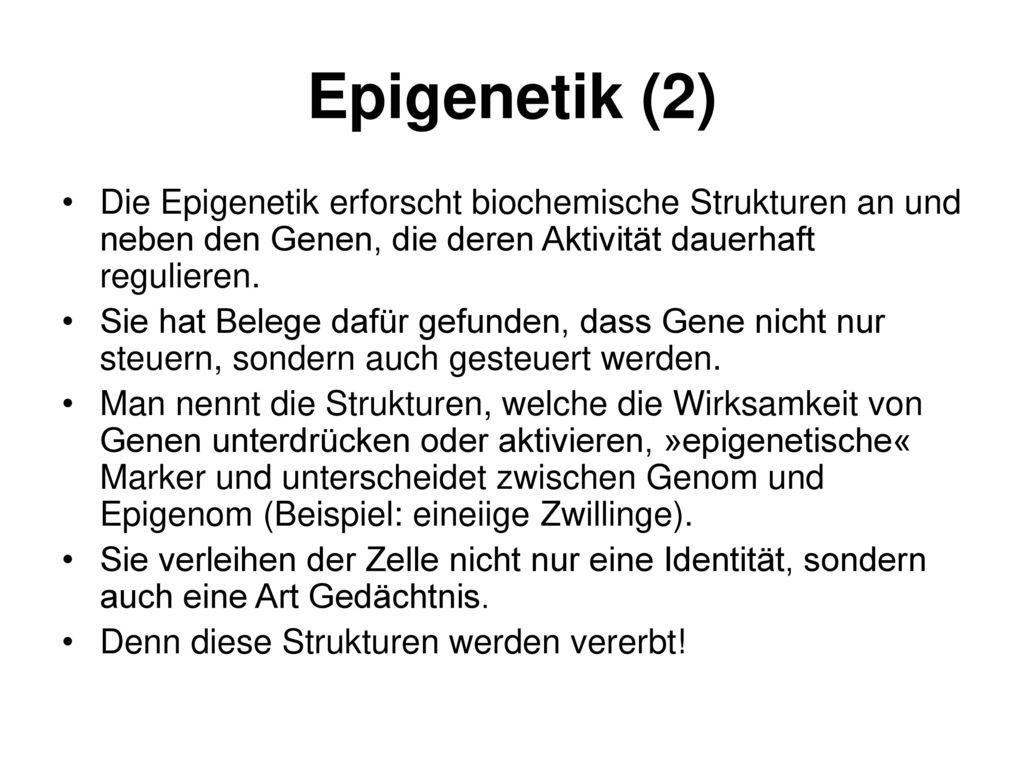 Epigenetik (2) Die Epigenetik erforscht biochemische Strukturen an und neben den Genen, die deren Aktivität dauerhaft regulieren.