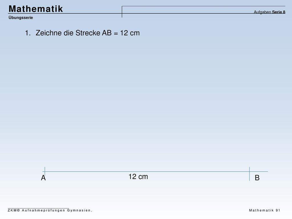 Mathematik Zeichne die Strecke AB = 12 cm A 12 cm B Aufgaben Serie 8