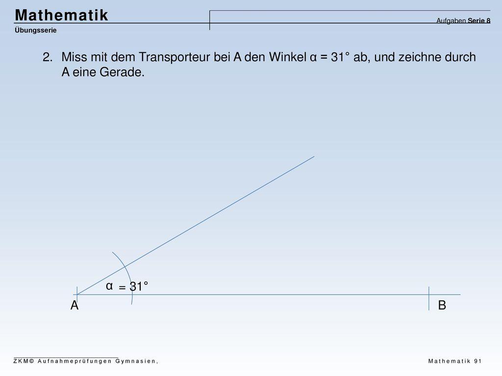 Mathematik Aufgaben Serie 8. Übungsserie. Miss mit dem Transporteur bei A den Winkel α = 31° ab, und zeichne durch A eine Gerade.