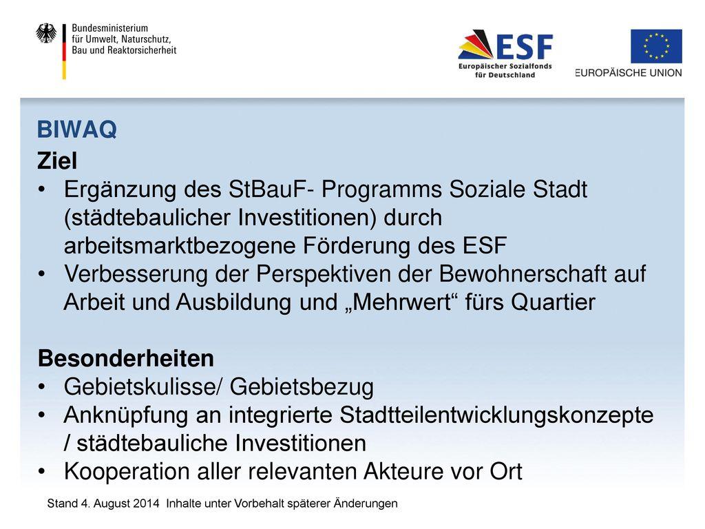 BIWAQ Ziel. Ergänzung des StBauF- Programms Soziale Stadt (städtebaulicher Investitionen) durch arbeitsmarktbezogene Förderung des ESF.