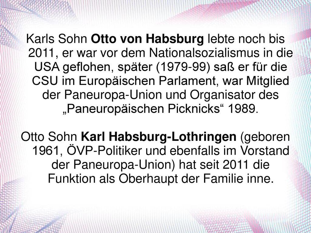 """Karls Sohn Otto von Habsburg lebte noch bis 2011, er war vor dem Nationalsozialismus in die USA geflohen, später (1979-99) saß er für die CSU im Europäischen Parlament, war Mitglied der Paneuropa-Union und Organisator des """"Paneuropäischen Picknicks 1989."""