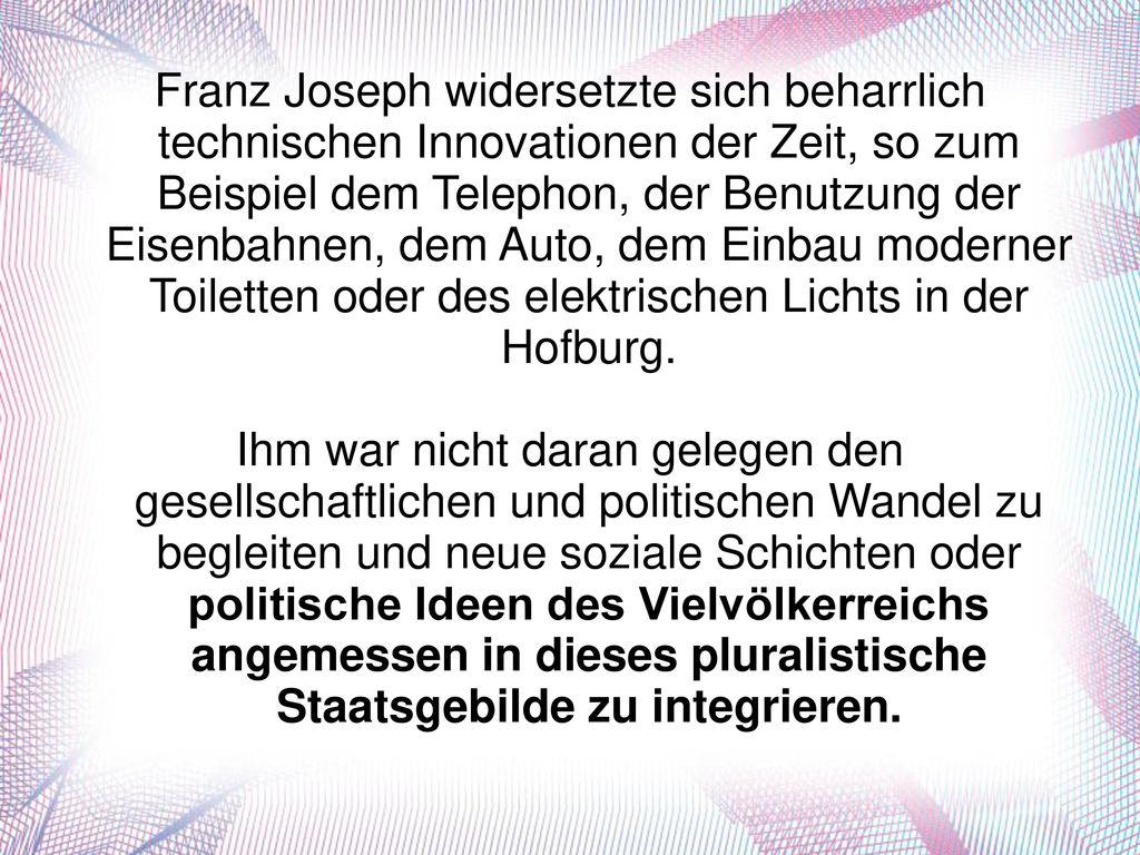 Franz Joseph widersetzte sich beharrlich technischen Innovationen der Zeit, so zum Beispiel dem Telephon, der Benutzung der Eisenbahnen, dem Auto, dem Einbau moderner Toiletten oder des elektrischen Lichts in der Hofburg.