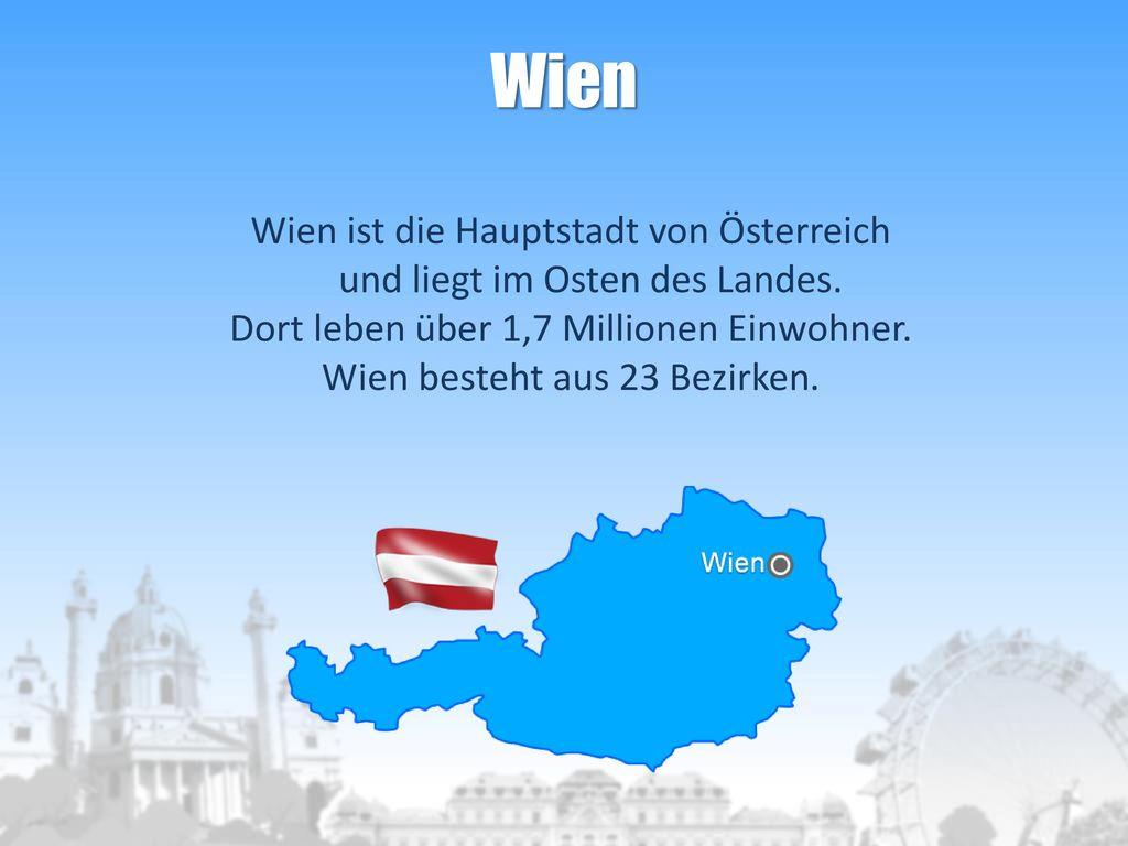 Wien Wien ist die Hauptstadt von Österreich und liegt im Osten des Landes. Dort leben über 1,7 Millionen Einwohner.