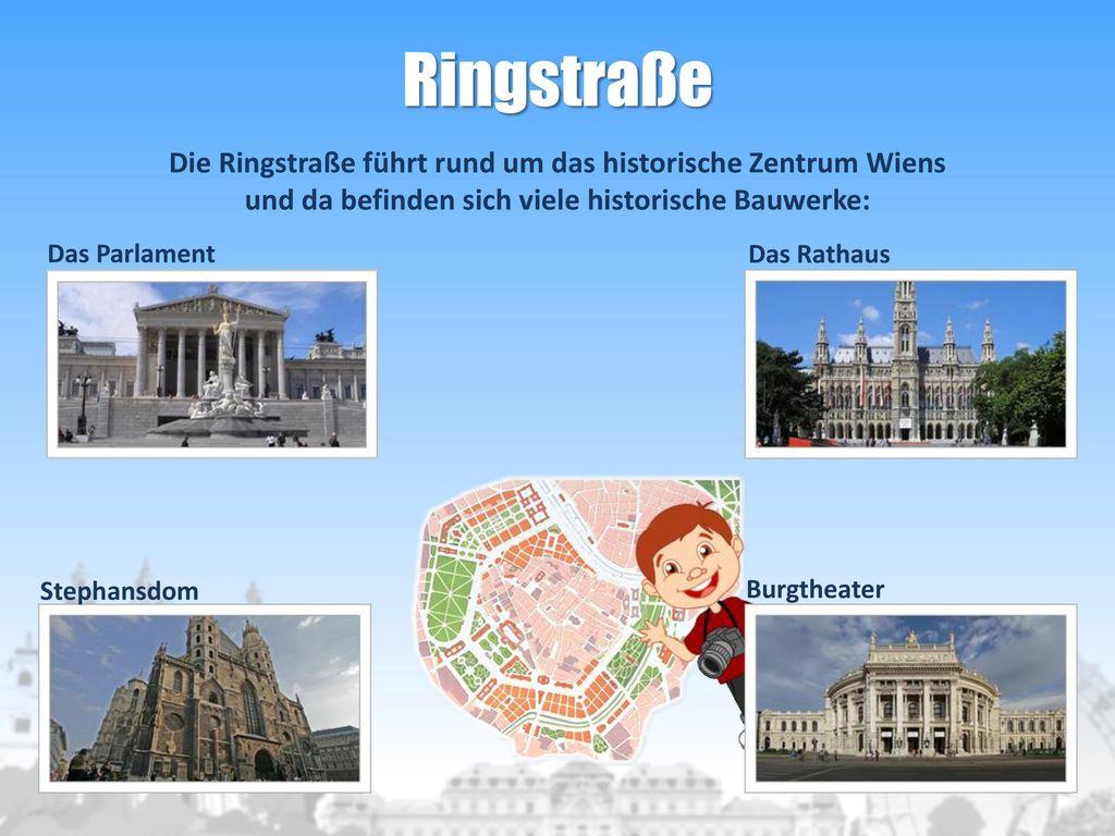 Ringstraße Die Ringstraße führt rund um das historische Zentrum Wiens und da befinden sich viele historische Bauwerke: