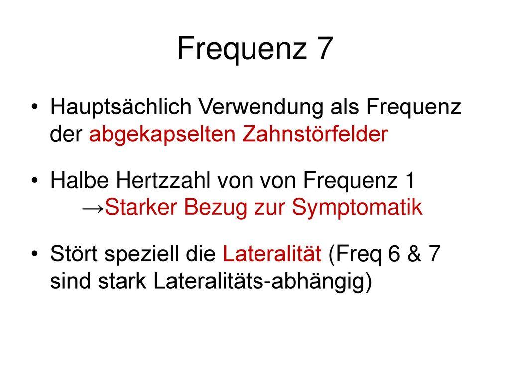 Frequenz 7 Hauptsächlich Verwendung als Frequenz der abgekapselten Zahnstörfelder.