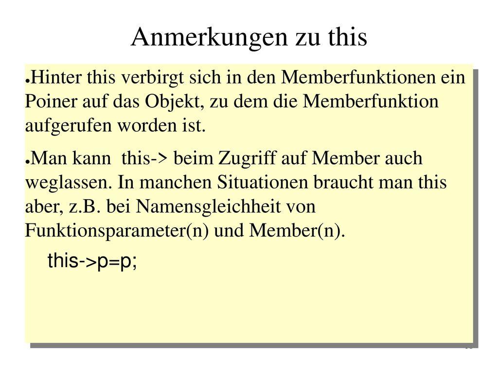 Anmerkungen zu this Hinter this verbirgt sich in den Memberfunktionen ein Poiner auf das Objekt, zu dem die Memberfunktion aufgerufen worden ist.