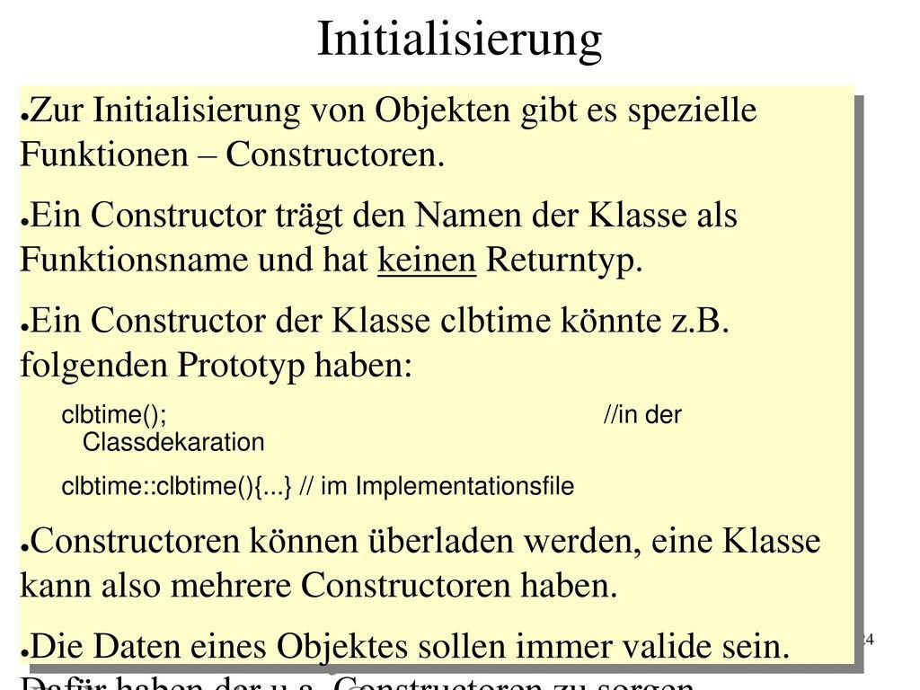 Initialisierung Zur Initialisierung von Objekten gibt es spezielle Funktionen – Constructoren.